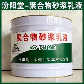 聚合物砂浆乳液、涂膜坚韧、粘结力强、抗水渗透