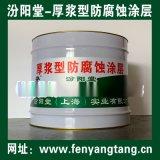 厚浆型防腐涂料、厚浆型防腐蚀涂料、厚浆型防腐蚀涂层